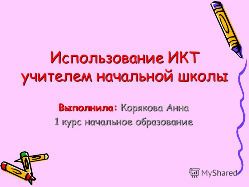 Использование ИКТ учителем начальной школы Выполнила: Корякова Анна 1 курс начальное образование