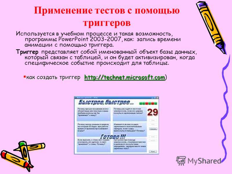 Применение тестов с помощью триггеров Используется в учебном процессе и такая возможность, программы PowerPoint 2003-2007, как: запись времени анимации с помощью триггера. Триггер представляет собой именованный объект базы данных, который связан с та