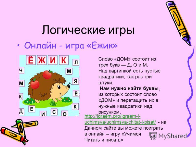 Логические игры Онлайн - игра «Ежик» Слово «ДОМ» состоит из трех букв Д, О и М. Над картинкой есть пустые квадратики, как раз три штуки. Нам нужно найти буквы, из которых состоит слово «ДОМ» и перетащить их в нужные квадратики над рисунком. http://ig