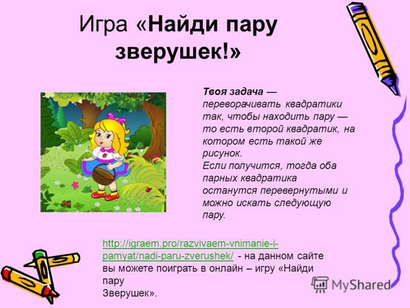 Игра «Найди пару зверушек!» http://igraem.pro/razvivaem-vnimanie-i- pamyat/nadi-paru-zverushek/http://igraem.pro/razvivaem-vnimanie-i- pamyat/nadi-paru-zverushek/ - на данном сайте вы можете поиграть в онлайн – игру «Найди пару Зверушек». Твоя задача