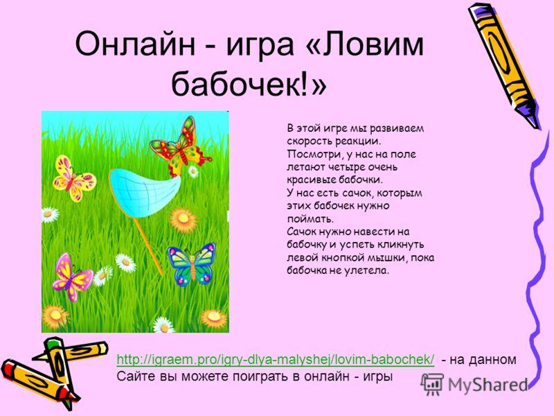 Онлайн - игра «Ловим бабочек!» В этой игре мы развиваем скорость реакции. Посмотри, у нас на поле летают четыре очень красивые бабочки. У нас есть сачок, которым этих бабочек нужно поймать. Сачок нужно навести на бабочку и успеть кликнуть левой кнопк