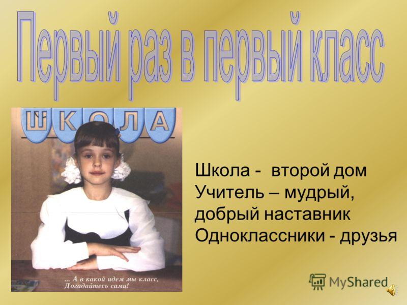 Школа - второй дом Учитель – мудрый, добрый наставник Одноклассники - друзья