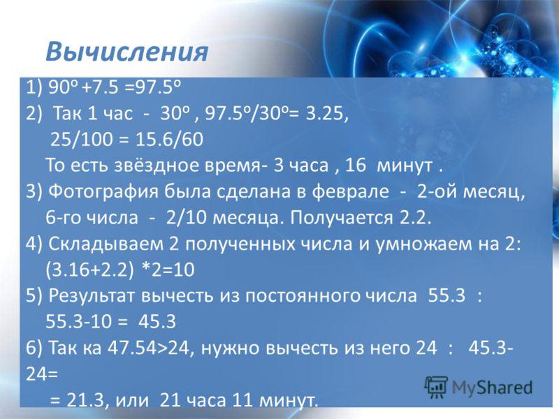 1) 90 о +7.5 =97.5 о 2) Так 1 час - 30 о, 97.5 о /30 о = 3.25, 25/100 = 15.6/60 То есть звёздное время- 3 часа, 16 минут. 3) Фотография была сделана в феврале - 2-ой месяц, 6-го числа - 2/10 месяца. Получается 2.2. 4) Складываем 2 полученных числа и