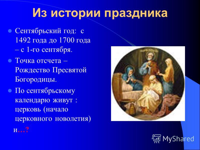 Из истории праздника Сентябрьский год: с 1492 года до 1700 года – с 1-го сентября. Точка отсчета – Рождество Пресвятой Богородицы. По сентябрьскому календарю живут : церковь (начало церковного новолетия) и…?