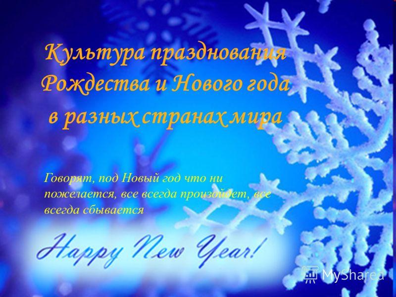 Культура празднования Рождества и Нового года в разных странах мира Говорят, под Новый год что ни пожелается, все всегда произойдет, все всегда сбывается