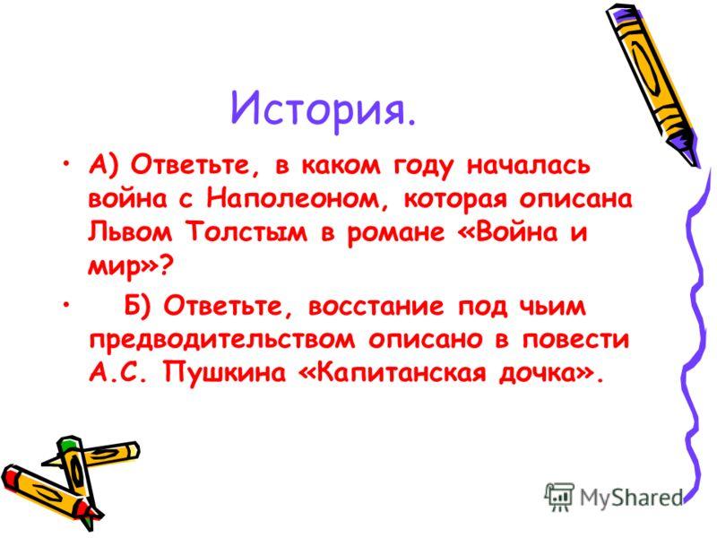 История. А) Ответьте, в каком году началась война с Наполеоном, которая описана Львом Толстым в романе «Война и мир»? Б) Ответьте, восстание под чьим предводительством описано в повести А.С. Пушкина «Капитанская дочка».
