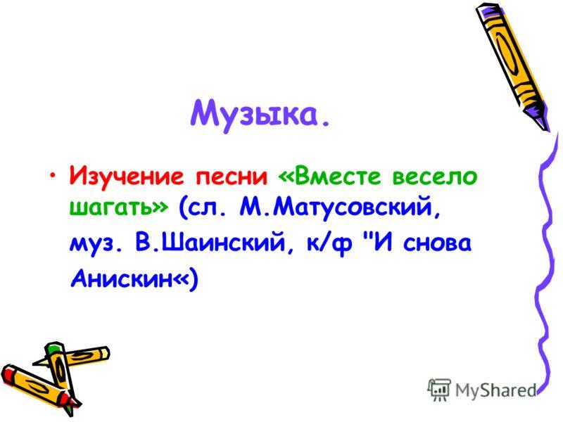 Музыка. Изучение песни «Вместе весело шагать» (сл. М.Матусовский, муз. В.Шаинский, к/ф И снова Анискин«)