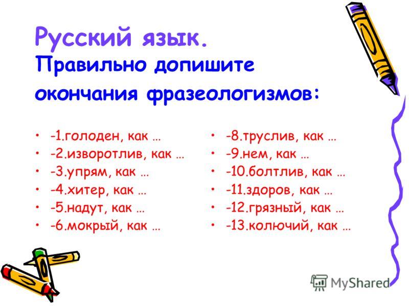 Русский язык. Правильно допишите окончания фразеологизмов: -1.голоден, как … -2.изворотлив, как … -3.упрям, как … -4.хитер, как … -5.надут, как … -6.мокрый, как … -8.труслив, как … -9.нем, как … -10.болтлив, как … -11.здоров, как … -12.грязный, как …