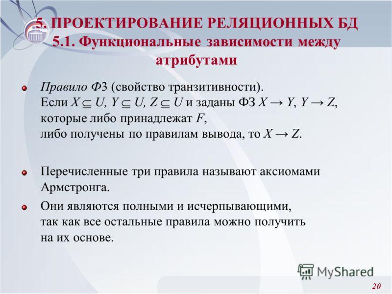 20 Правило Ф3 (свойство транзитивности). Если X U, Y U, Z U и заданы ФЗ X Y, Y Z, которые либо принадлежат F, либо получены по правилам вывода, то X Z. Перечисленные три правила называют аксиомами Армстронга. Они являются полными и исчерпывающими, та