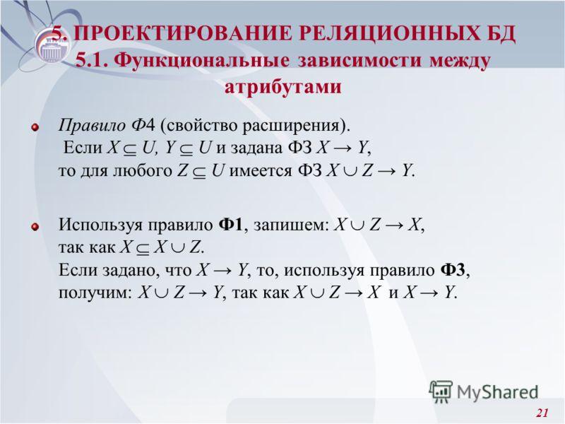 21 Правило Ф4 (свойство расширения). Если X U, Y U и задана ФЗ X Y, то для любого Z U имеется ФЗ Х Z Y. Используя правило Ф1, запишем: Х Z X, так как X Х Z. Если задано, что X Y, то, используя правило Ф3, получим: Х Z Y, так как Х Z X и X Y. 5. ПРОЕК