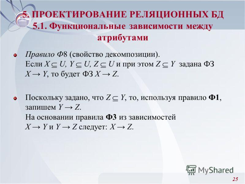 25 Правило Ф8 (свойство декомпозиции). Если X U, Y U, Z U и при этом Z Y задана ФЗ X Y, то будет ФЗ X Z. Поскольку задано, что Z Y, то, используя правило Ф1, запишем Y Z. На основании правила Ф3 из зависимостей X Y и Y Z следует: X Z. 5. ПРОЕКТИРОВАН