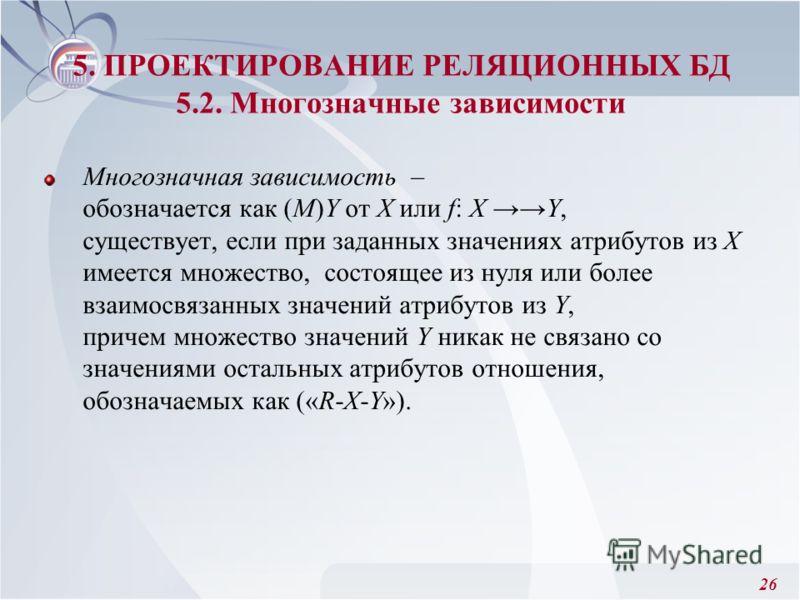 26 Многозначная зависимость – обозначается как (М)Y от X или f: X Y, существует, если при заданных значениях атрибутов из Х имеется множество, состоящее из нуля или более взаимосвязанных значений атрибутов из Y, причем множество значений Y никак не с