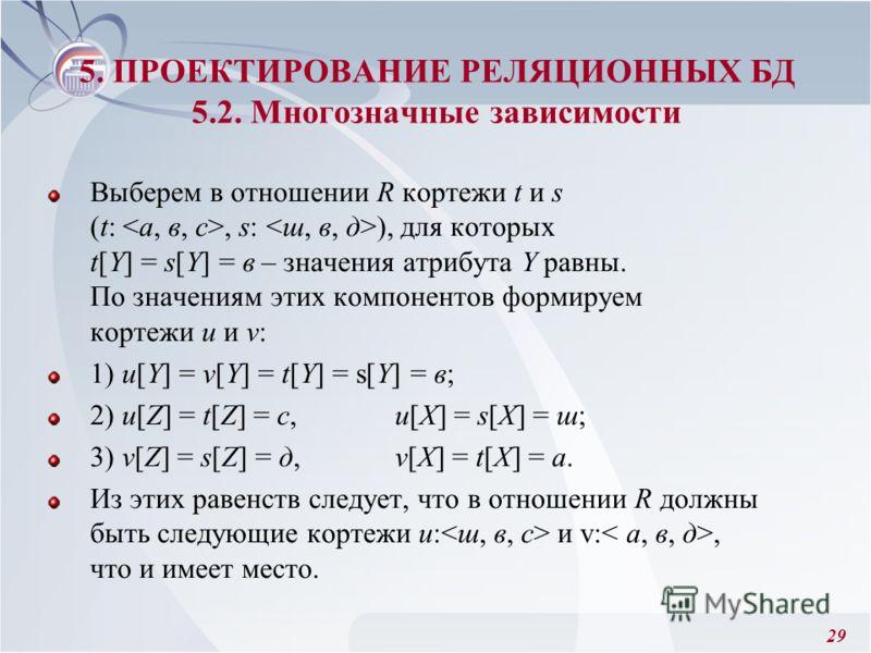 29 Выберем в отношении R кортежи t и s (t:, s: ), для которых t[Y] = s[Y] = в – значения атрибута Y равны. По значениям этих компонентов формируем кортежи u и v: 1) u[Y] = v[Y] = t[Y] = s[Y] = в; 2) u[Z] = t[Z] = c, u[X] = s[X] = ш; 3) v[Z] = s[Z] =
