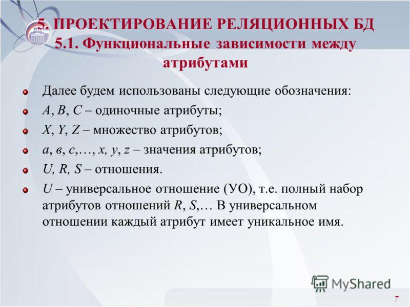 7 Далее будем использованы следующие обозначения: А, В, С – одиночные атрибуты; X, Y, Z – множество атрибутов; а, в, с,…, x, y, z – значения атрибутов; U, R, S – отношения. U – универсальное отношение (УО), т.е. полный набор атрибутов отношений R, S,