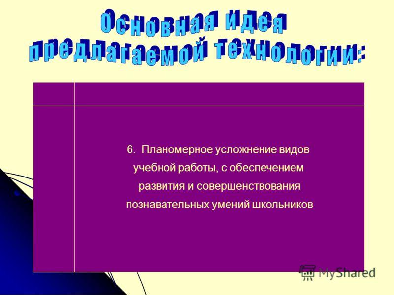 6.Планомерное усложнение видов учебной работы, с обеспечением развития и совершенствования познавательных умений школьников
