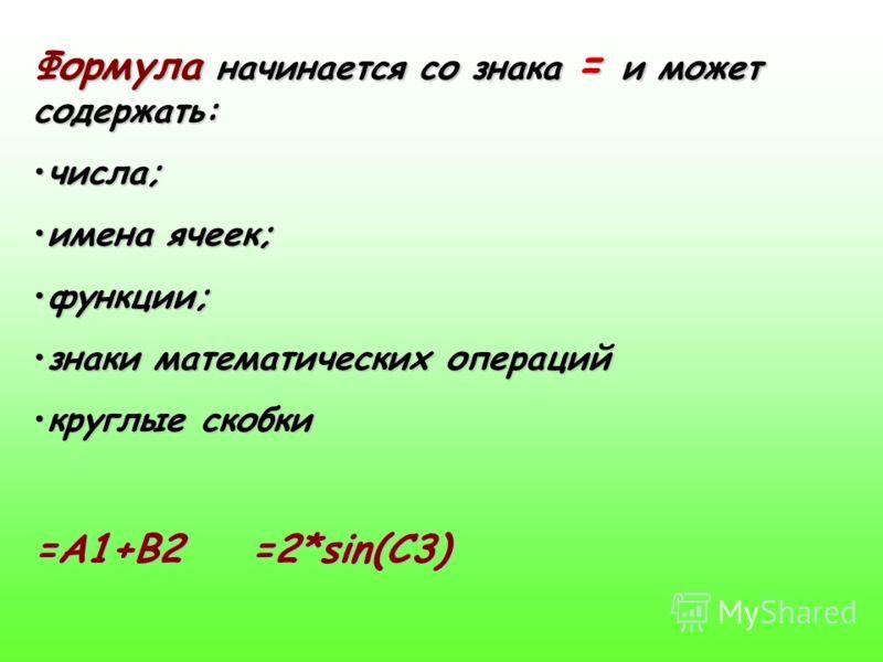 Формула начинается со знака = и может содержать: числа;числа; имена ячеек;имена ячеек; функции;функции; знаки математических операцийзнаки математических операций круглые скобкикруглые скобки =А1+В2 =2*sin(C3)