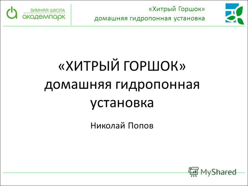 «ХИТРЫЙ ГОРШОК» домашняя гидропонная установка Николай Попов «Хитрый Горшок» домашняя гидропонная установка