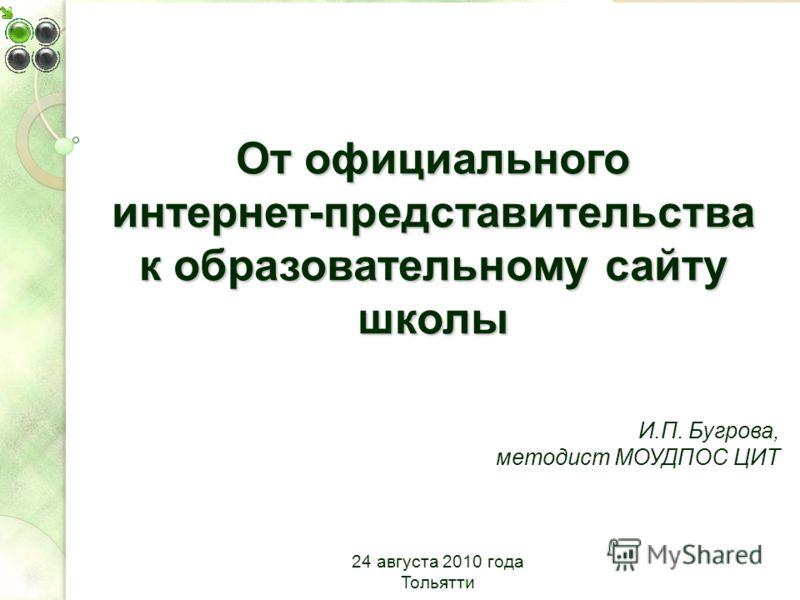 От официального интернет-представительства к образовательному сайту школы И.П. Бугрова, методист МОУДПОС ЦИТ 24 августа 2010 года Тольятти