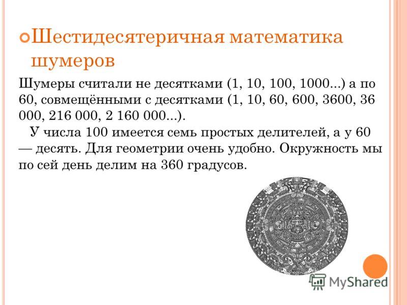 Шестидесятеричная математика шумеров Шумеры считали не десятками (1, 10, 100, 1000...) а по 60, совмещёнными с десятками (1, 10, 60, 600, 3600, 36 000, 216 000, 2 160 000...). У числа 100 имеется семь простых делителей, а у 60 десять. Для геометрии о