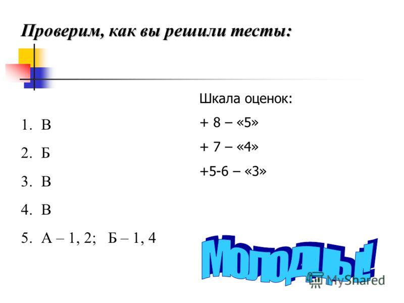 Проверим, как вы решили тесты: 1.В 2.Б 3.В 4.В 5.А – 1, 2; Б – 1, 4 Шкала оценок: + 8 – «5» + 7 – «4» +5-6 – «3»