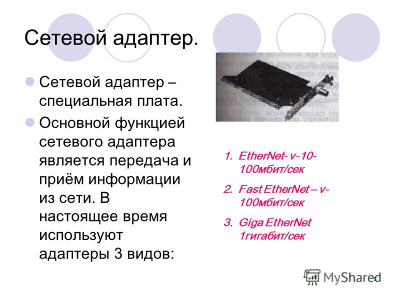 5 Сетевой адаптер. Сетевой адаптер – специальная плата. Основной функцией сетевого адаптера является передача и приём информации из сети. В настоящее время используют адаптеры 3 видов: 1.EtherNet- v-10- 100мбит/сек 2.Fast EtherNet – v- 100мбит/сек 3.