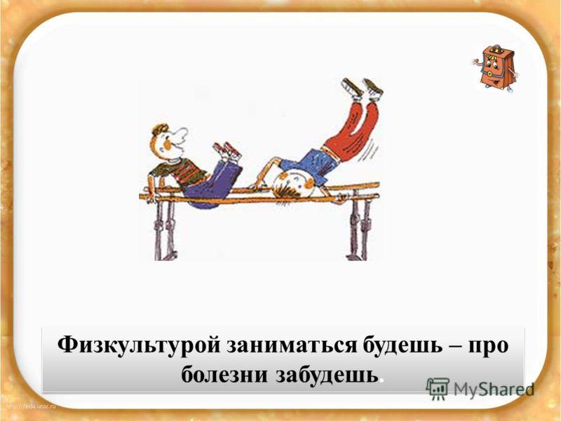 Физкультурой заниматься будешь – про болезни забудешь.