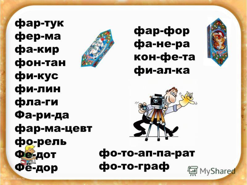 фар-тук фер-ма фа-кир фон-тан фи-кус фи-лин фла-ги Фа-ри-да фар-ма-цевт фо-рель Фе-дот Фё-дор фар-фор фа-не-ра кон-фе-та фи-ал-ка фо-то-ап-па-рат фо-то-граф