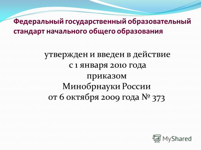 утвержден и введен в действие с 1 января 2010 года приказом Минобрнауки России от 6 октября 2009 года 373 Федеральный государственный образовательный стандарт начального общего образования