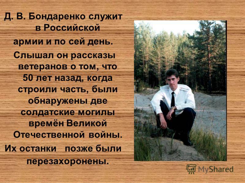Д. В. Бондаренко служит в Российской армии и по сей день. Слышал он рассказы ветеранов о том, что 50 лет назад, когда строили часть, были обнаружены две солдатские могилы времён Великой Отечественной войны. Их останки позже были перезахоронены.