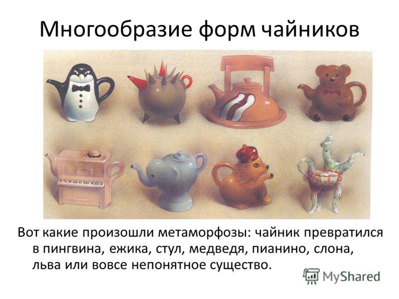 Многообразие форм чайников Вот какие произошли метаморфозы: чайник превратился в пингвина, ежика, стул, медведя, пианино, слона, льва или вовсе непонятное существо.