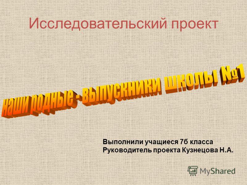 Исследовательский проект Выполнили учащиеся 7б класса Руководитель проекта Кузнецова Н.А.