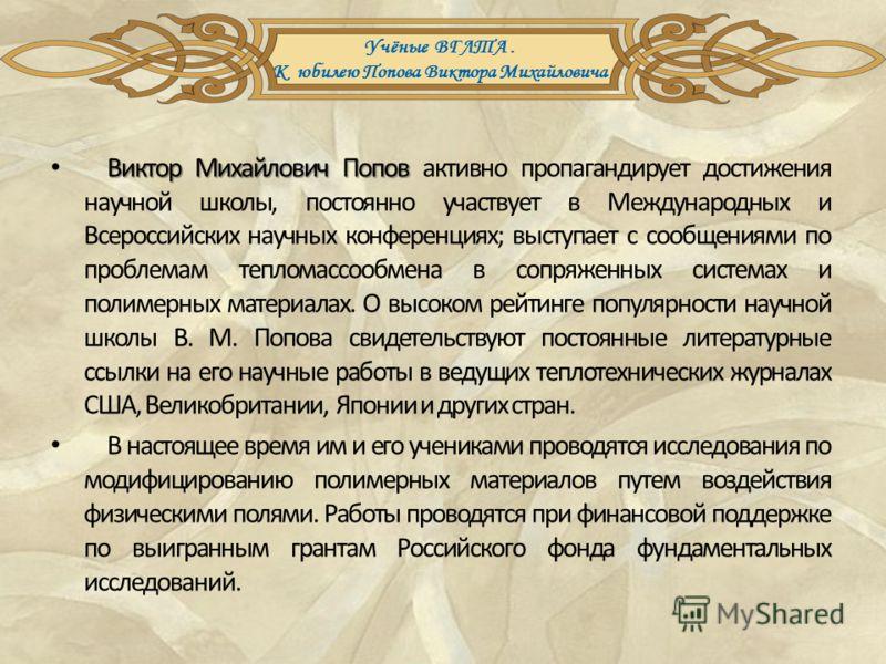 Виктор Михайлович Попов Виктор Михайлович Попов активно пропагандирует достижения научной школы, постоянно участвует в Международных и Всероссийских научных конференциях; выступает с сообщениями по проблемам тепломассообмена в сопряженных системах и