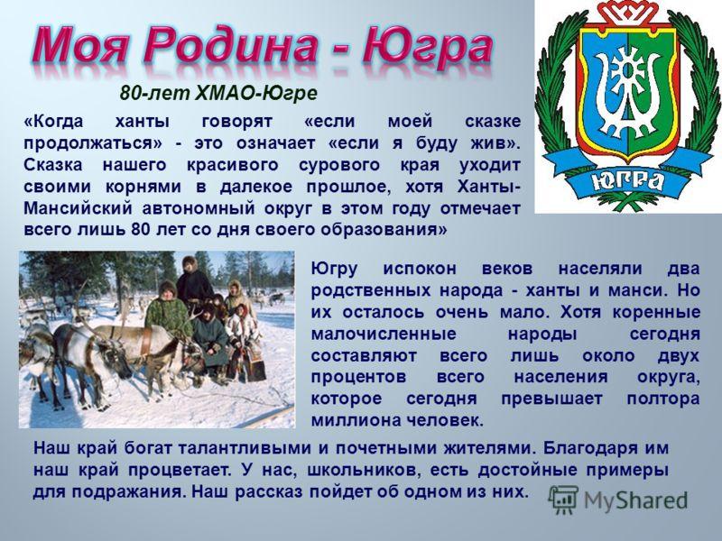 80- лет ХМАО - Югре « Когда ханты говорят « если моей сказке продолжаться » - это означает « если я буду жив ». Сказка нашего красивого сурового края уходит своими корнями в далекое прошлое, хотя Ханты - Мансийский автономный округ в этом году отмеча