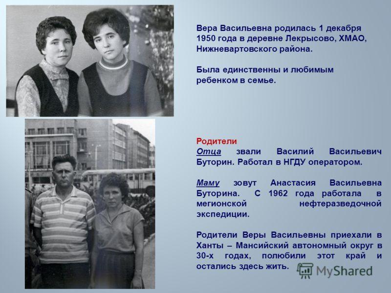 Вера Васильевна родилась 1 декабря 1950 года в деревне Лекрысово, ХМАО, Нижневартовского района. Была единственны и любимым ребенком в семье. Родители Отца звали Василий Васильевич Буторин. Работал в НГДУ оператором. Маму зовут Анастасия Васильевна Б