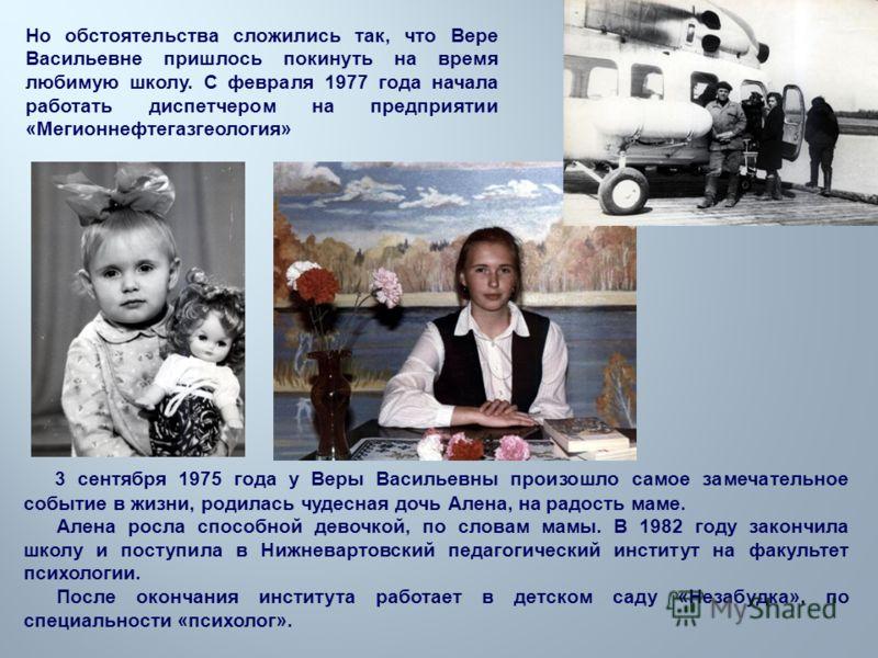 Но обстоятельства сложились так, что Вере Васильевне пришлось покинуть на время любимую школу. С февраля 1977 года начала работать диспетчером на предприятии « Мегионнефтегазгеология » 3 сентября 1975 года у Веры Васильевны произошло самое замечатель