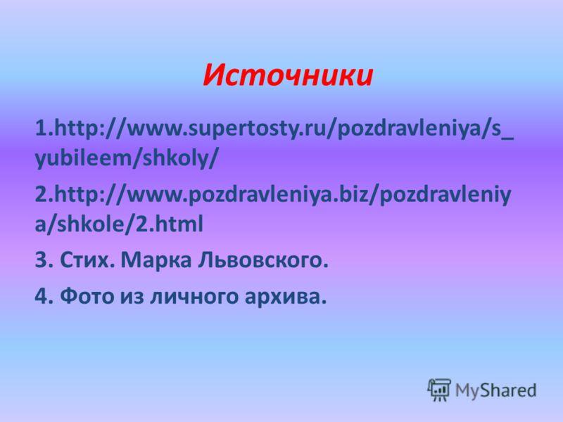 Источники 1.http://www.supertosty.ru/pozdravleniya/s_ yubileem/shkoly/ 2.http://www.pozdravleniya.biz/pozdravleniy a/shkole/2.html 3. Стих. Марка Львовского. 4. Фото из личного архива.