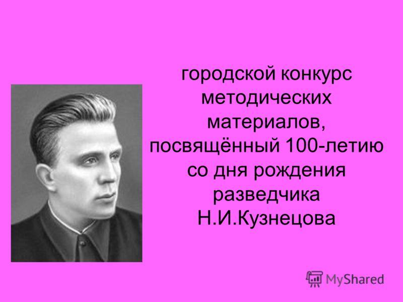 городской конкурс методических материалов, посвящённый 100-летию со дня рождения разведчика Н.И.Кузнецова