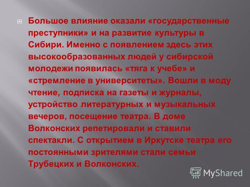 Большое влияние оказали «государственные преступники» и на развитие культуры в Сибири. Именно с появлением здесь этих высокообразованных людей у сибирской молодежи появилась «тяга к учебе» и «стремление в университеты». Вошли в моду чтение, подписка