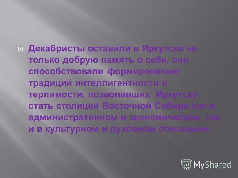 Декабристы оставили в Иркутске не только добрую память о себе, они способствовали формированию традиций интеллигентности и терпимости, позволивших Иркутску стать столицей Восточной Сибири как в административном и экономическом, так и в культурном и д
