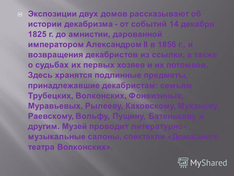 Экспозиции двух домов рассказывают об истории декабризма - от событий 14 декабря 1825 г. до амнистии, дарованной императором Александром II в 1856 г., и возвращения декабристов из ссылки, а также о судьбах их первых хозяев и их потомков. Здесь хранят