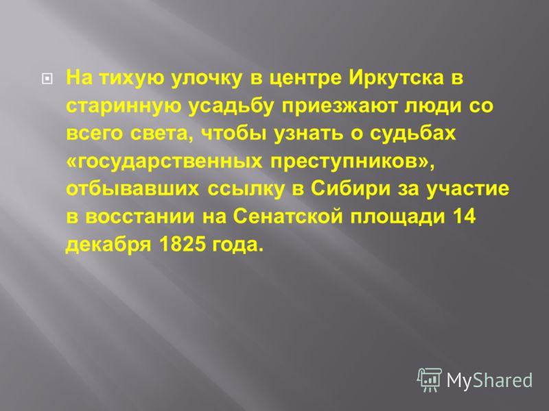 На тихую улочку в центре Иркутска в старинную усадьбу приезжают люди со всего света, чтобы узнать о судьбах «государственных преступников», отбывавших ссылку в Сибири за участие в восстании на Сенатской площади 14 декабря 1825 года.