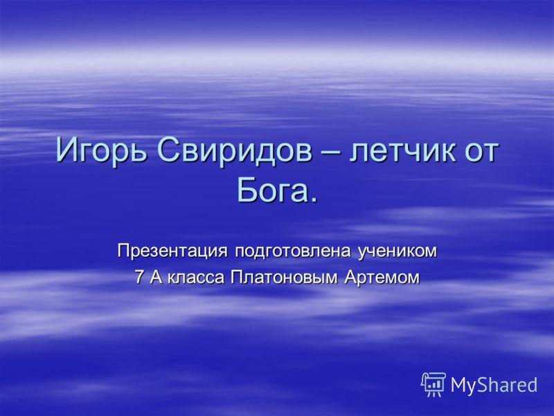 Игорь Свиридов – летчик от Бога. Презентация подготовлена учеником 7 А класса Платоновым Артемом