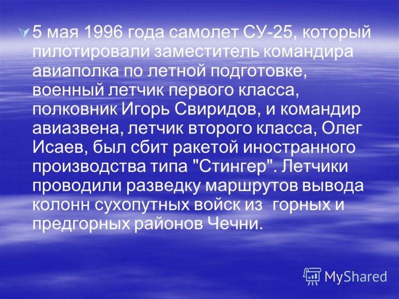 5 мая 1996 года самолет СУ-25, который пилотировали заместитель командира авиаполка по летной подготовке, военный летчик первого класса, полковник Игорь Свиридов, и командир авиазвена, летчик второго класса, Олег Исаев, был сбит ракетой иностранного