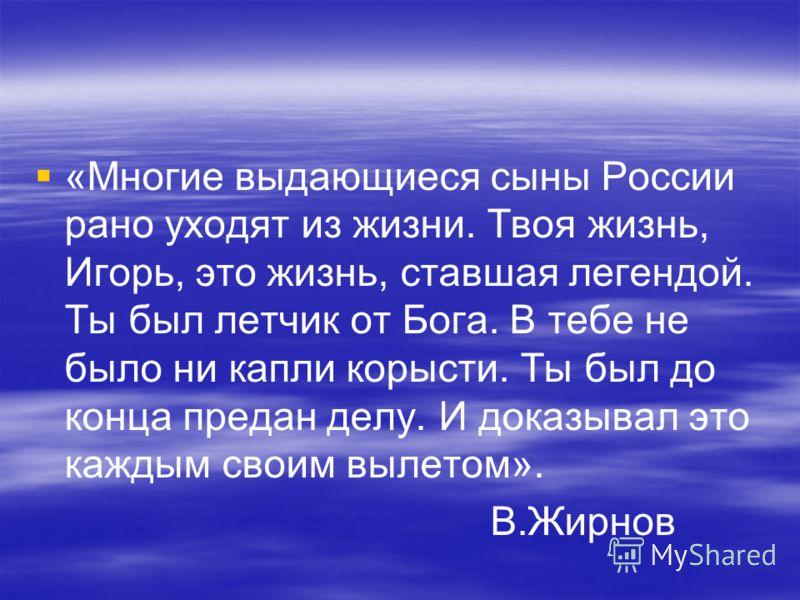 «Многие выдающиеся сыны России рано уходят из жизни. Твоя жизнь, Игорь, это жизнь, ставшая легендой. Ты был летчик от Бога. В тебе не было ни капли корысти. Ты был до конца предан делу. И доказывал это каждым своим вылетом». В.Жирнов