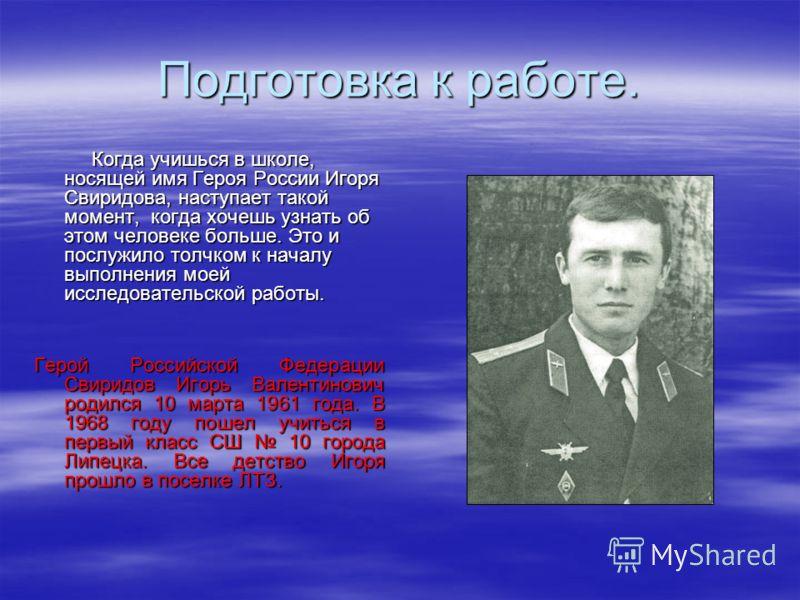 Подготовка к работе. Когда учишься в школе, носящей имя Героя России Игоря Свиридова, наступает такой момент, когда хочешь узнать об этом человеке больше. Это и послужило толчком к началу выполнения моей исследовательской работы. Когда учишься в школ
