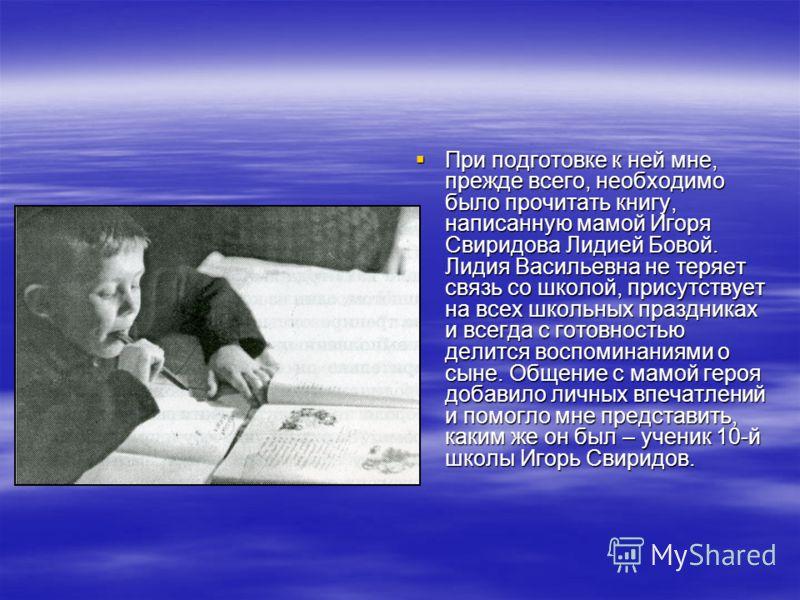 При подготовке к ней мне, прежде всего, необходимо было прочитать книгу, написанную мамой Игоря Свиридова Лидией Бовой. Лидия Васильевна не теряет связь со школой, присутствует на всех школьных праздниках и всегда с готовностью делится воспоминаниями