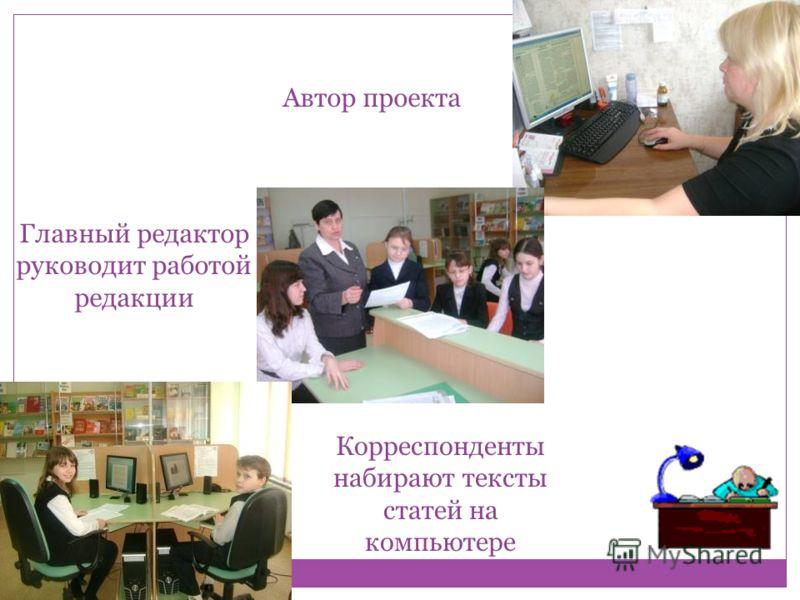 Автор проекта Главный редактор руководит работой редакции Корреспонденты набирают тексты статей на компьютере