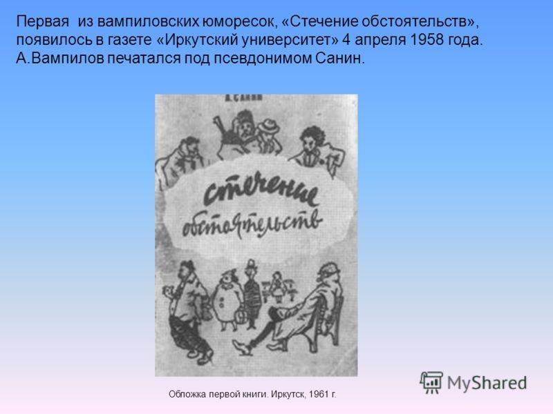 Первая из вампиловских юморесок, «Стечение обстоятельств», появилось в газете «Иркутский университет» 4 апреля 1958 года. А.Вампилов печатался под псевдонимом Санин. Обложка первой книги. Иркутск, 1961 г.
