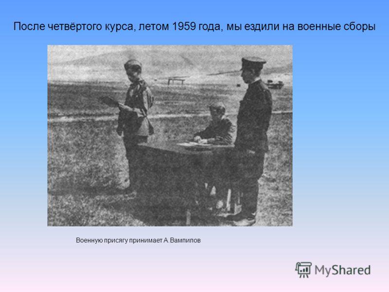 После четвёртого курса, летом 1959 года, мы ездили на военные сборы Военную присягу принимает А.Вампилов