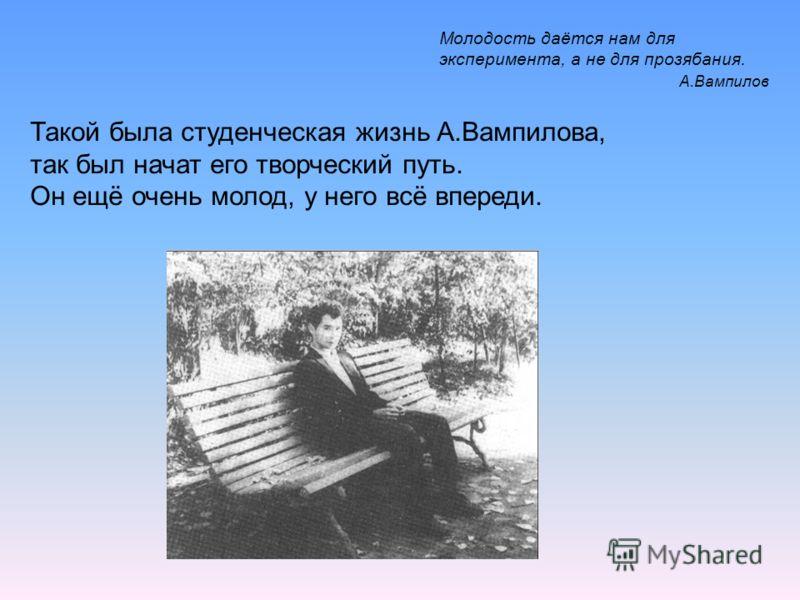 Такой была студенческая жизнь А.Вампилова, так был начат его творческий путь. Он ещё очень молод, у него всё впереди. Молодость даётся нам для эксперимента, а не для прозябания. А.Вампилов